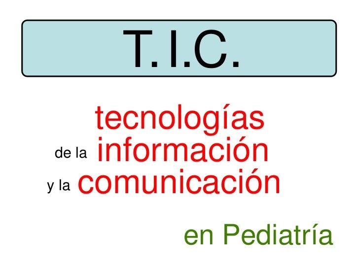 tecnologías<br />información<br />comunicación<br />de la<br />y la<br />T.<br />I.<br />C.<br />en Pediatría<br />