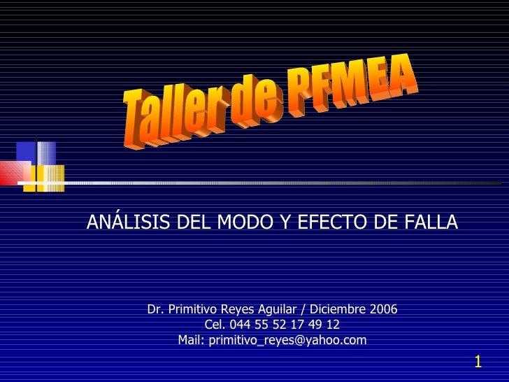 Taller de PFMEA ANÁLISIS DEL MODO Y EFECTO DE FALLA Dr. Primitivo Reyes Aguilar / Diciembre 2006 Cel. 044 55 52 17 49 12 M...