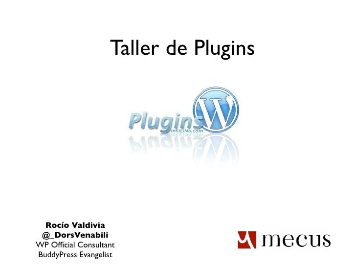 Taller de Plugins  Rocío Valdivia @_DorsVenabiliWP Official ConsultantBuddyPress Evangelist