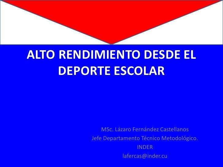 ALTO RENDIMIENTO DESDE EL DEPORTE ESCOLAR<br />MSc. Lázaro Fernández Castellanos<br />JefeDepartamentoTécnicoMetodológico....