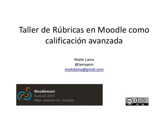 Taller de Rúbricas en Moodle como calificación avanzada Maite Lama @lamayem maitelama@gmail.com