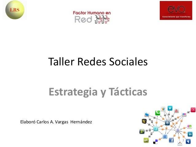Taller Redes Sociales Estrategia y Tácticas 1 Elaboró Carlos A. Vargas Hernández