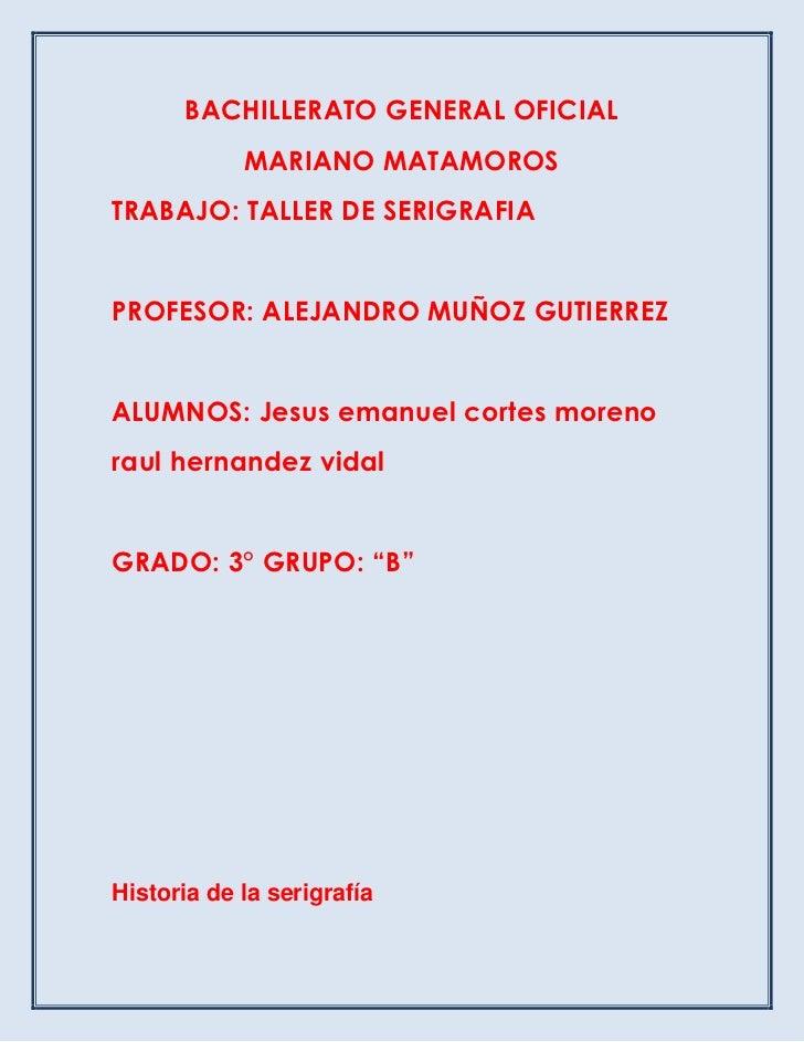 BACHILLERATO GENERAL OFICIAL            MARIANO MATAMOROSTRABAJO: TALLER DE SERIGRAFIAPROFESOR: ALEJANDRO MUÑOZ GUTIERREZA...