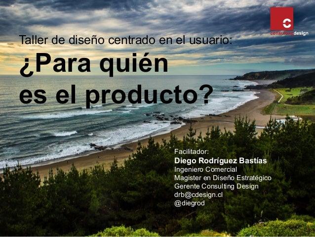 Taller de diseño centrado en el usuario: ¿Para quién es el producto? Facilitador: Diego Rodríguez Bastías Ingeniero Comerc...