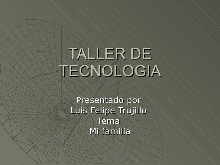 TALLER DE TECNOLOGIA Presentado por  Luis Felipe Trujillo  Tema  Mi familia