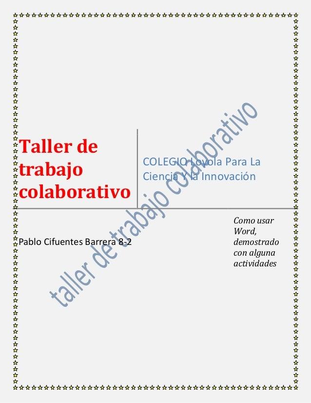 Taller de trabajo colaborativo COLEGIO Loyola Para La Ciencia Y la Innovación Pablo Cifuentes Barrera 8-2 Como usar Word, ...