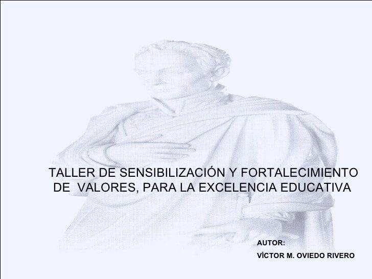 TALLER DE SENSIBILIZACIÓN Y FORTALECIMIENTO DE  VALORES, PARA LA EXCELENCIA EDUCATIVA   AUTOR: VÍCTOR M. OVIEDO RIVERO