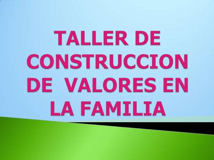 TALLER DE CONSTRUCCION DE  VALORES EN LA FAMILIA<br />
