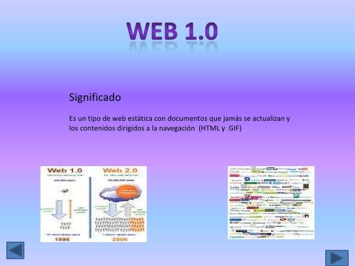 Web 1.0<br />Significado<br />Es un tipo de web estática con documentos que jamás se actualizan y los contenidos dirigidos...