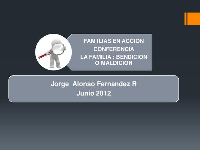 FAM ILIAS EN ACCION  CONFERENCIA  LA FAMILIA : BENDICION  O MALDICION  Jorge Alonso Fernandez R  Junio 2012