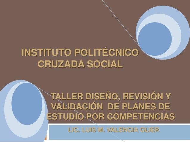 INSTITUTO POLITÉCNICO CRUZADA SOCIAL  TALLER DISEÑO, REVISIÓN Y VALIDACIÓN DE PLANES DE ESTUDIO POR COMPETENCIAS LIC. LUIS...