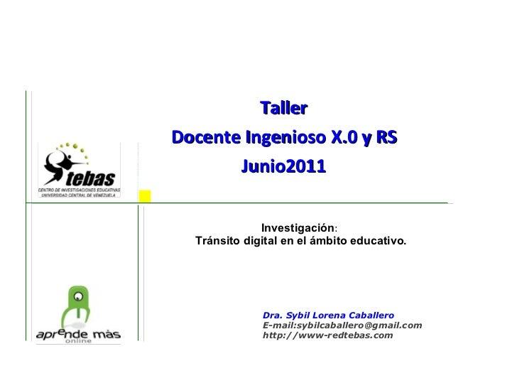 Taller Docente Ingenioso X.0 y RS Junio2011    Investigación :  Tránsito digital en el ámbito educativo. Dra. Sybil Lore...