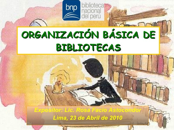 Expositor: Lic. Rosa Facio Astocondor Lima, 23 de Abril de 2010 ORGANIZACIÓN BÁSICA DE BIBLIOTECAS