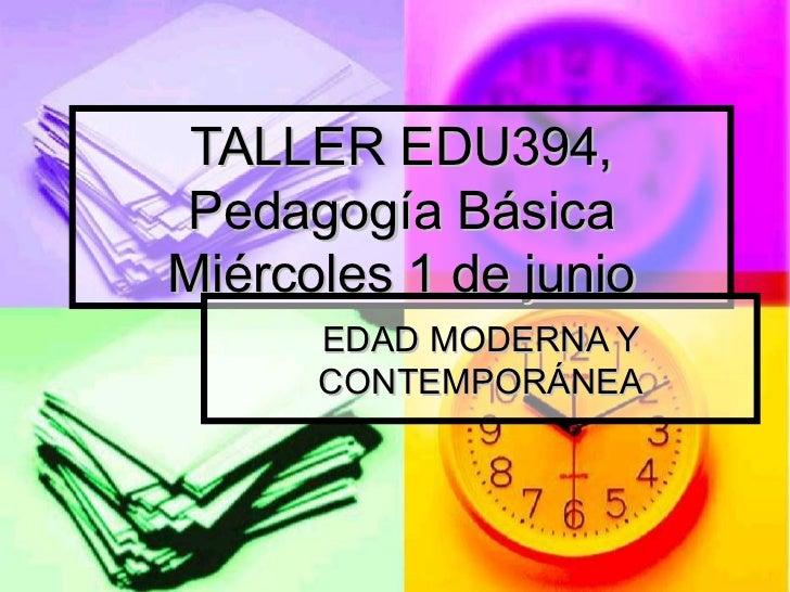 TALLER EDU394,  Pedagogía Básica  Miércoles 1 de junio EDAD MODERNA Y CONTEMPORÁNEA