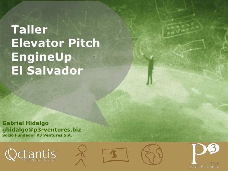 Taller   Elevator Pitch   EngineUp   El SalvadorGabriel Hidalgoghidalgo@p3-ventures.bizSocio Fundador P3 Ventures S.A.