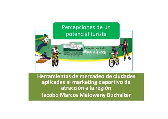 Percepciones de un potencial turista Herramientas de mercadeo de ciudades aplicadas al marketing deportivo de atracción a ...