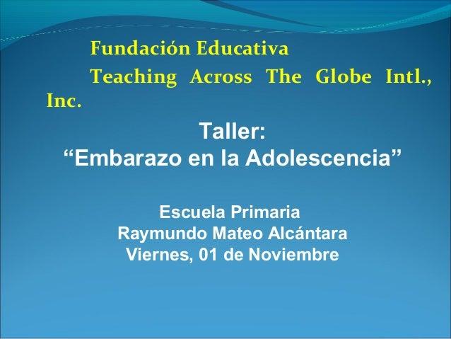 """Inc.  Fundación Educativa Teaching Across The Globe Intl.,  Taller: """"Embarazo en la Adolescencia"""" Escuela Primaria Raymund..."""