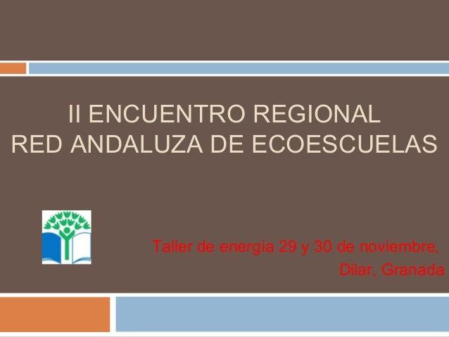 II ENCUENTRO REGIONAL RED ANDALUZA DE ECOESCUELAS  Taller de energía 29 y 30 de noviembre, Dilar, Granada