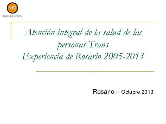 Atención integral de la salud de las personas Trans Experiencia de Rosario 2005-2013  Rosario – Octubre 2013