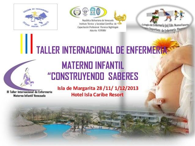 """IIITALLER INTERNACIONAL DE ENFERMERIAMATERNO INFANTIL""""CONSTRUYENDO SABERESIsla de Margarita 28 /11/ 1/12/2013Hotel Isla Ca..."""