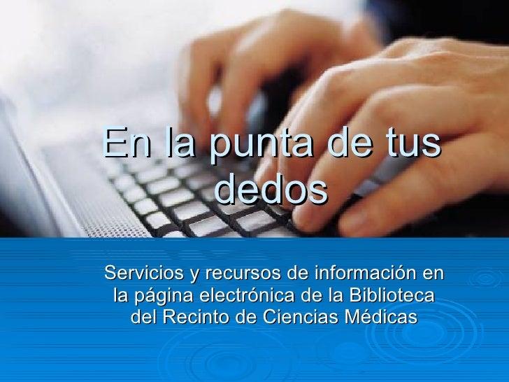 En la punta de tus dedos Servicios y recursos de información en la página electrónica de la Biblioteca del Recinto de Cien...