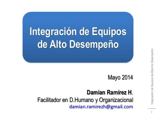 1 IntegracióndeEquiposdeMáximoDesempeño Mayo 2014 Damian Ramírez H. Facilitador en D.Humano y Organizacional damian.ramire...