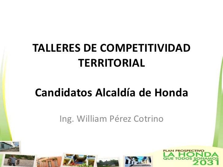 TALLERES DE COMPETITIVIDAD TERRITORIALCandidatos Alcaldía de Honda<br />Ing. William Pérez Cotrino<br />