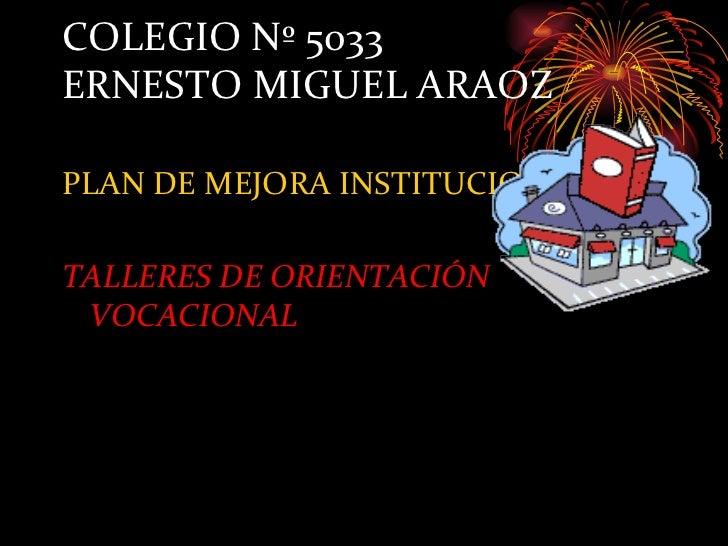 COLEGIO Nº 5033ERNESTO MIGUEL ARAOZPLAN DE MEJORA INSTITUCIONAL:TALLERES DE ORIENTACIÓN VOCACIONAL