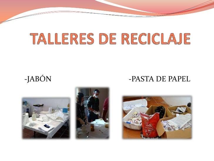 TALLERES DE RECICLAJE<br />    -JABÓN                                        -PASTA DE PAPEL<br />