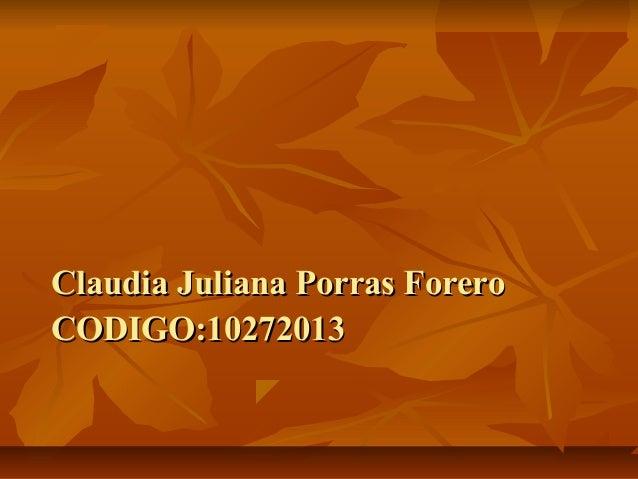 Claudia Juliana Porras ForeroClaudia Juliana Porras Forero CODIGO:10272013CODIGO:10272013