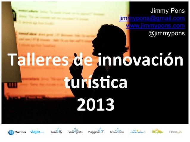 Jimmy Pons jimmypons@gmail.com www.jimmypons.com @jimmypons  Talleres  de  innovación   turís2ca   2013