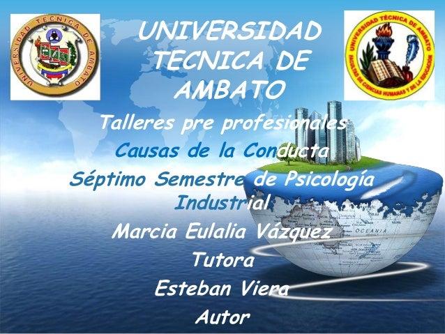 UNIVERSIDAD TECNICA DE AMBATO Talleres pre profesionales Causas de la Conducta Séptimo Semestre de Psicología Industrial M...