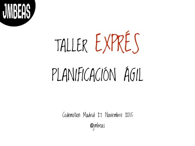 TALLER EXPRÉS PLANIFICACIÓN ÁGIL Codemotion Madrid 27 Noviembre 2015 @jmbeas