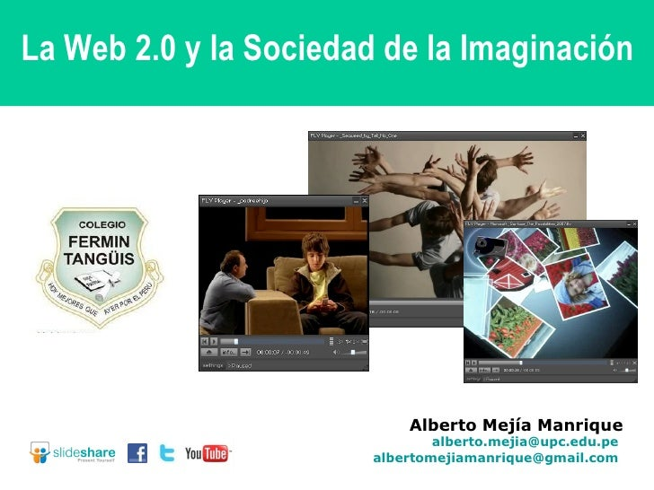 Alberto Mejía Manrique [email_address]   [email_address]   La Web 2.0 y la Sociedad de la Imaginación