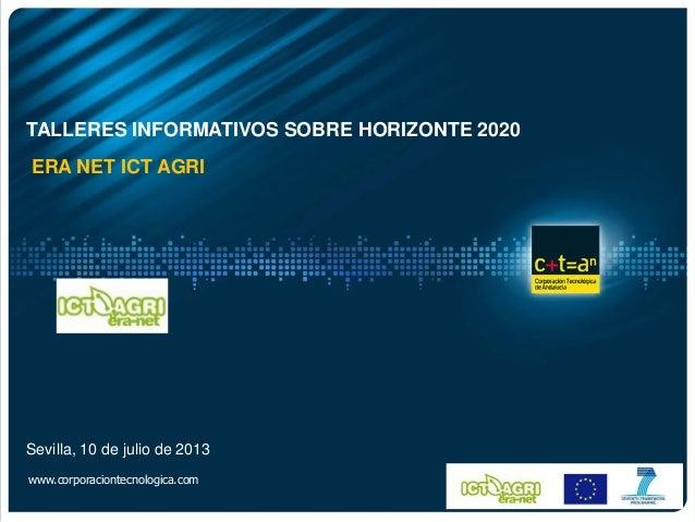 Sevilla, 10 de julio de 2013 www.corporaciontecnologica.com TALLERES INFORMATIVOS SOBRE HORIZONTE 2020 ERA NET ICT AGRI