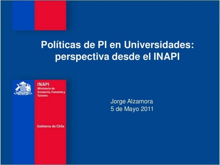 Políticas de PI en Universidades:   perspectiva desde el INAPI               Jorge Alzamora               5 de Mayo 2011
