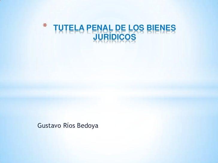 *   TUTELA PENAL DE LOS BIENES             JURÍDICOSGustavo Ríos Bedoya