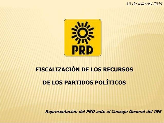 FISCALIZACIÓN DE LOS RECURSOS DE LOS PARTIDOS POLÍTICOS Representación del PRD ante el Consejo General del INE 10 de julio...