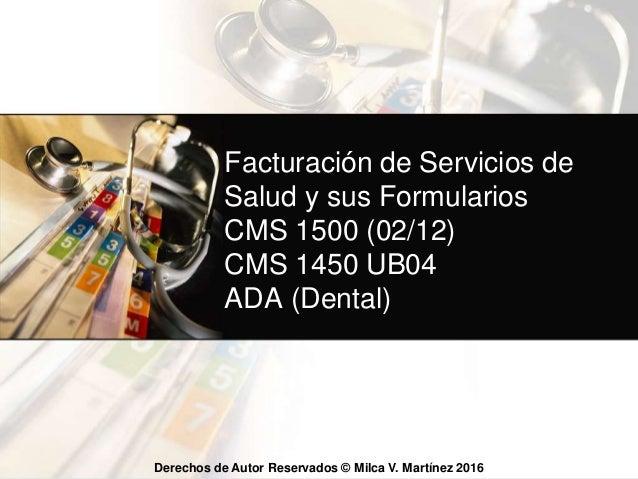 Derechos de Autor Reservados © Milca V. Martínez 2015 Facturación de Servicios de Salud y sus Formularios CMS 1500 (02/12)...