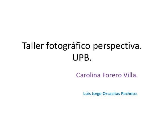 Taller fotográfico perspectiva. UPB. Carolina Forero Villa. Luis Jorge Orcasitas Pacheco.
