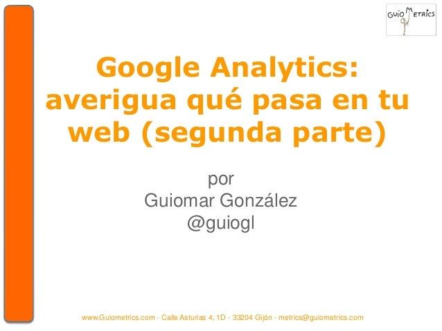 Google Analytics:  averigua qué pasa en tu  web (segunda parte)  por  Guiomar González  @guiogl  www.Guiometrics.com - Cal...