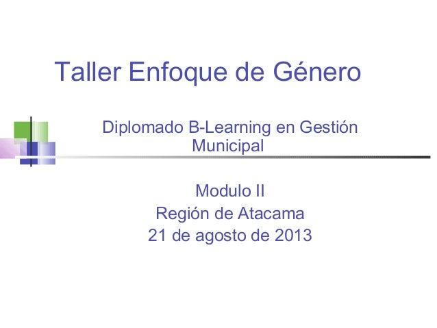 Taller Enfoque de Género Diplomado B-Learning en Gestión Municipal Modulo II Región de Atacama 21 de agosto de 2013