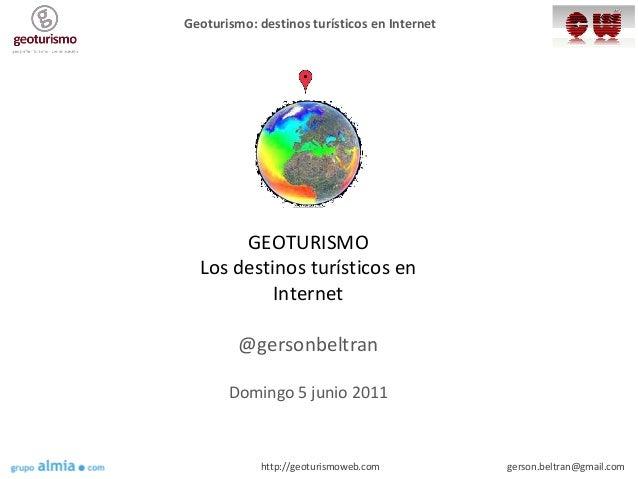 Geoturismo: destinos turísticos en Internet gerson.beltran@gmail.comhttp://geoturismoweb.com Geolocalización GEOTURISMO Lo...