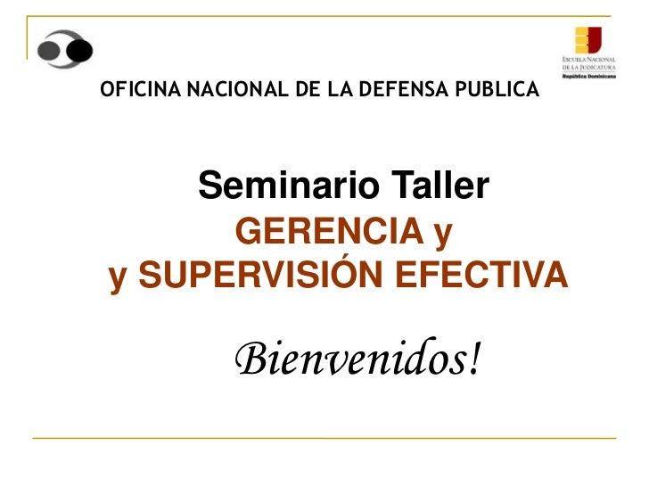 OFICINA NACIONAL DE LA DEFENSA PUBLICA    Seminario Taller      GERENCIA yy SUPERVISIÓN EFECTIVA           Bienvenidos!
