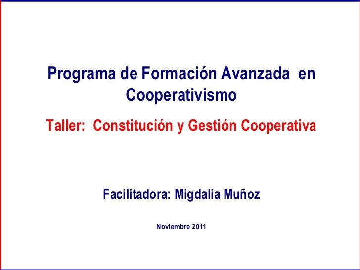 Programa de Formación Avanzada  en Cooperativismo Taller:  Constitución y Gestión Cooperativa Facilitadora: Migdalia Muñoz...