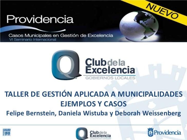 TALLER DE GESTIÓN APLICADA A MUNICIPALIDADES               EJEMPLOS Y CASOSFelipe Bernstein, Daniela Wistuba y Deborah Wei...