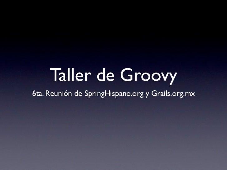 Taller de Groovy 6ta. Reunión de SpringHispano.org y Grails.org.mx