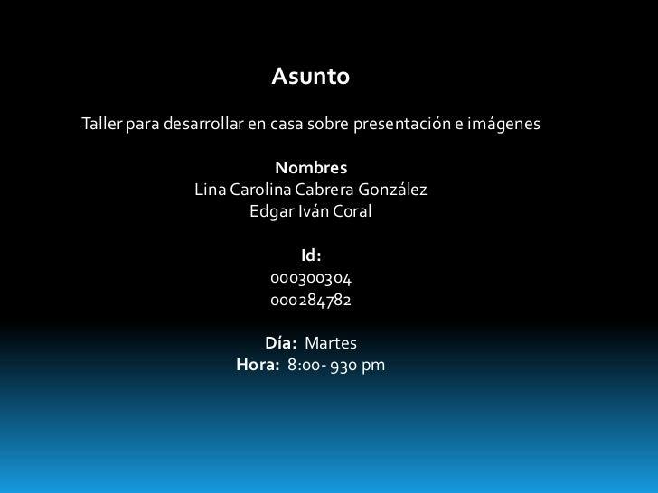 AsuntoTaller para desarrollar en casa sobre presentación e imágenes                          Nombres               Lina Ca...