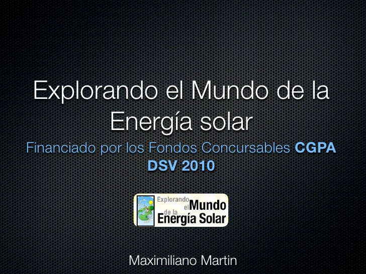 Explorando el Mundo de la        Energía solar Financiado por los Fondos Concursables CGPA                    DSV 2010    ...