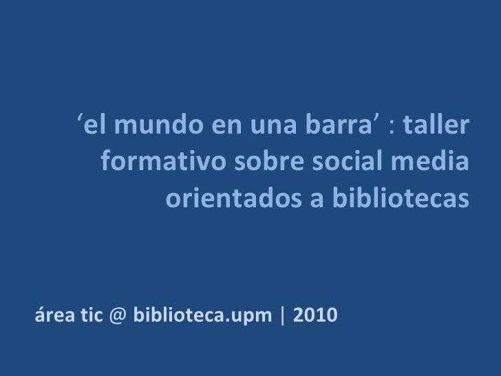 'el mundo en una barra' : taller       formativo sobre social media            orientados a bibliotecas   área tic @ bibli...